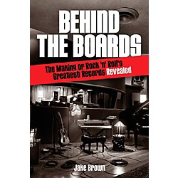 Hal Leonard Behind The Boards - The Making Of Rock 'N' Roll's Greatest Records Revealed (333472)